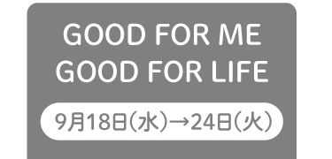 GOOD FOR ME GOOD FOR LIFE 9月18日(水)→24日(火)