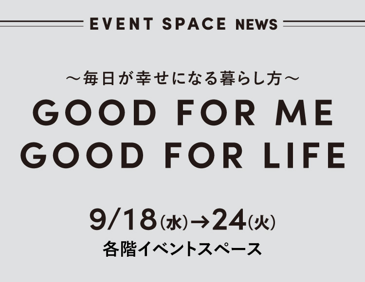 GOOD FOR ME GOOD FOR LIFE 9月18日(水)→24日(火) 各階イベントスペース